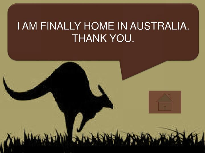 I AM FINALLY HOME IN AUSTRALIA.
