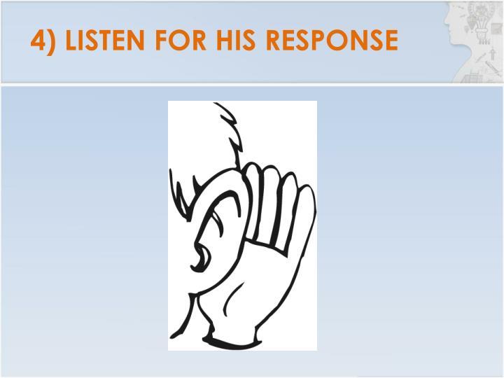 4) LISTEN FOR HIS RESPONSE
