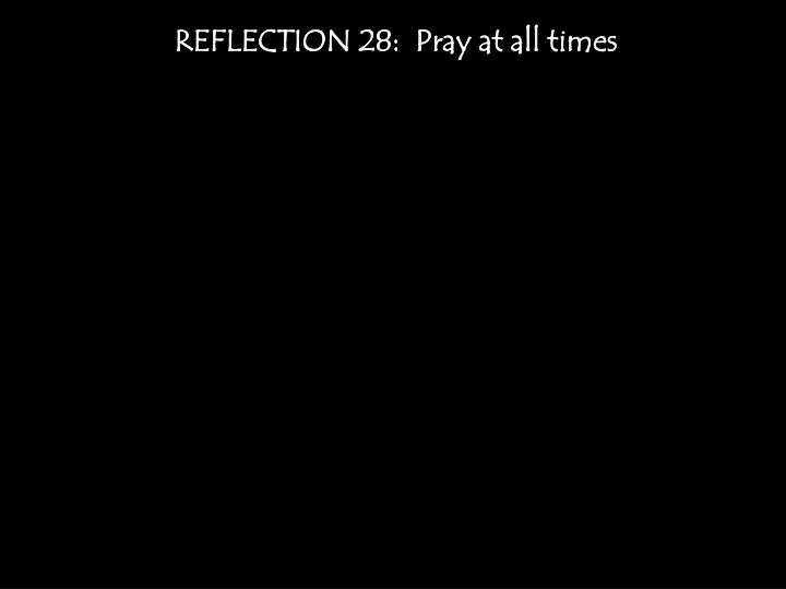 REFLECTION 28:  Pray at all times