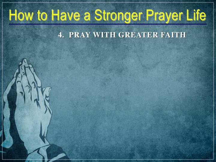 4.  PRAY WITH GREATER FAITH