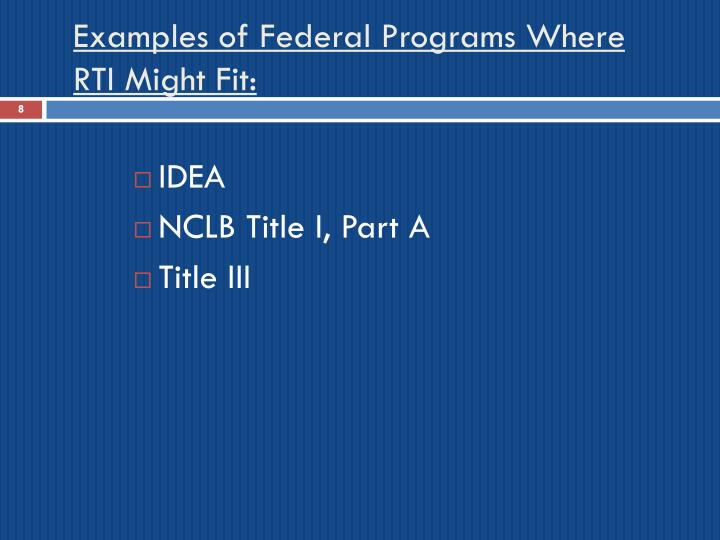 Examples of Federal Programs Where RTI Might Fit: