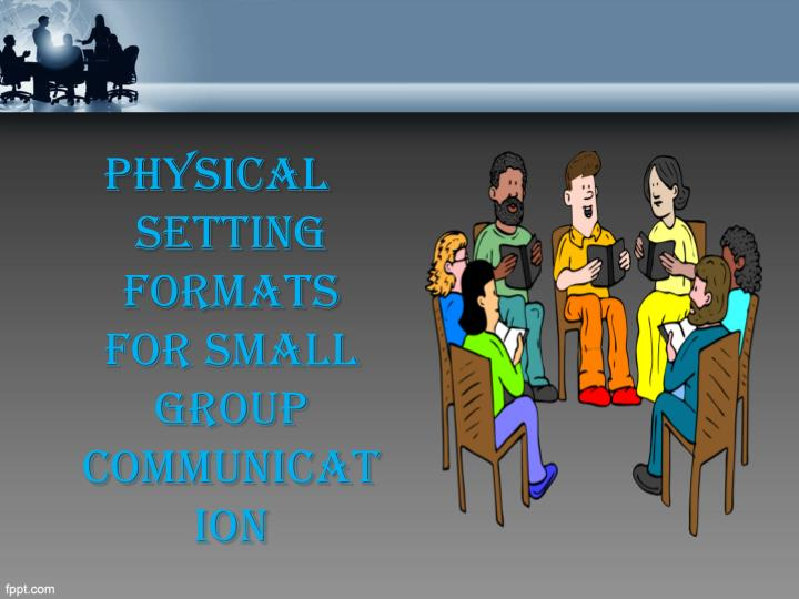 Physical setting formats for small group communication