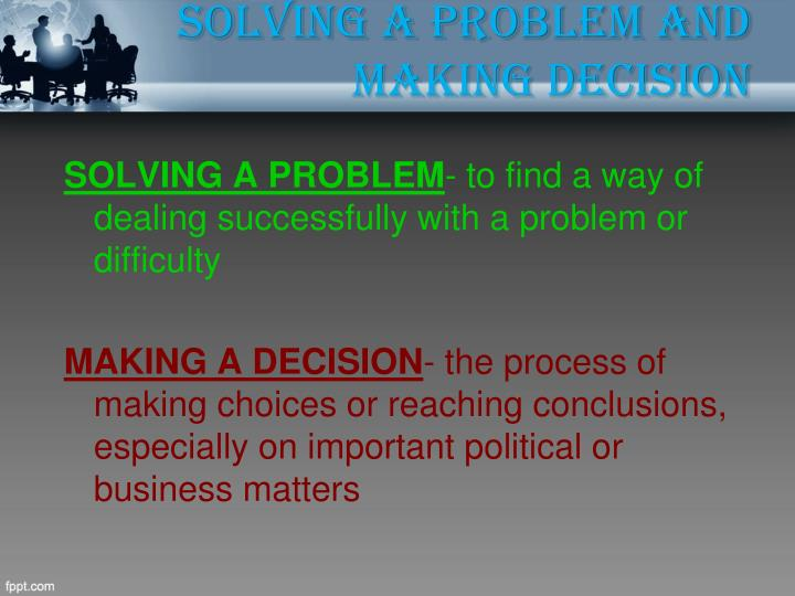 Solving a problem and making decision