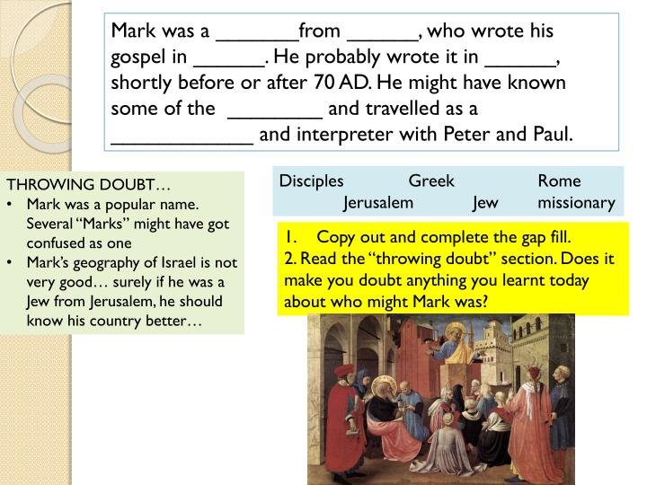 Mark was a _______from ______, who wrote his gospel in ______. He probably wrote it in ______, shortly before or after 70 AD. He might have known some of the  ________ and travelled as a ____________