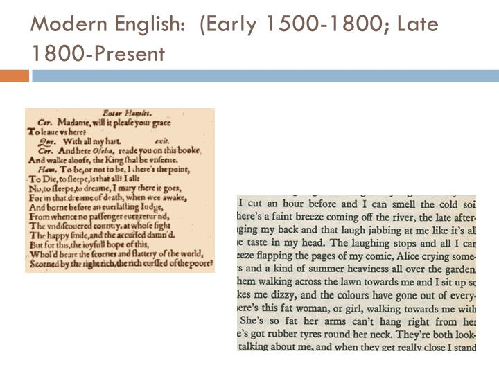 late modern english 1800 present The history of english - late modern english (c 1800 - present) introduction: history:  but the main distinction between early modern and late modern english (or just modern english as it is sometimes referred to) lies in its vocabulary - pronunciation, grammar and spelling remained largely unchanged  next and succeeding centuries more.