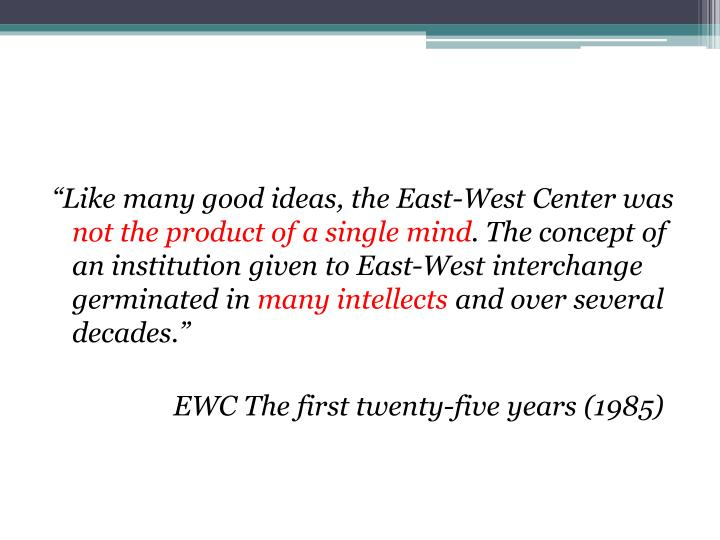 """Like many good ideas, the East-West Center was"