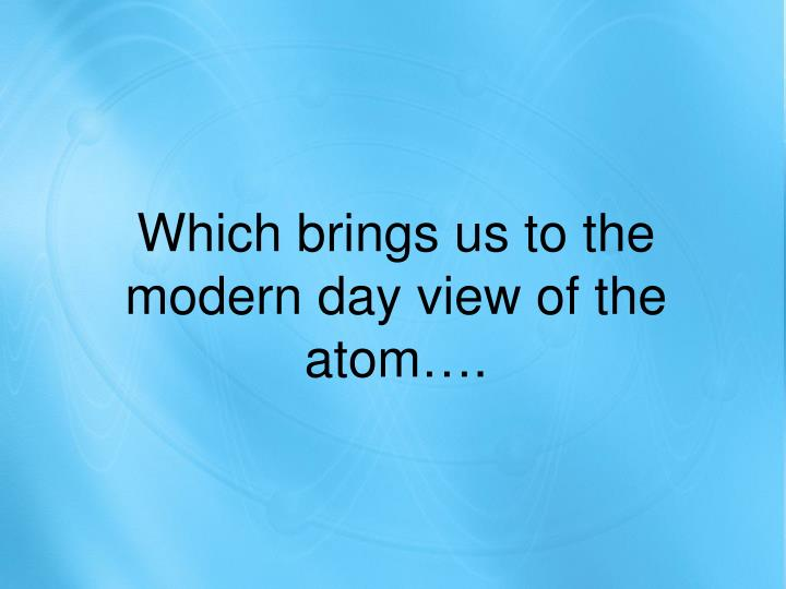 Which brings us to the modern day view of the atom….