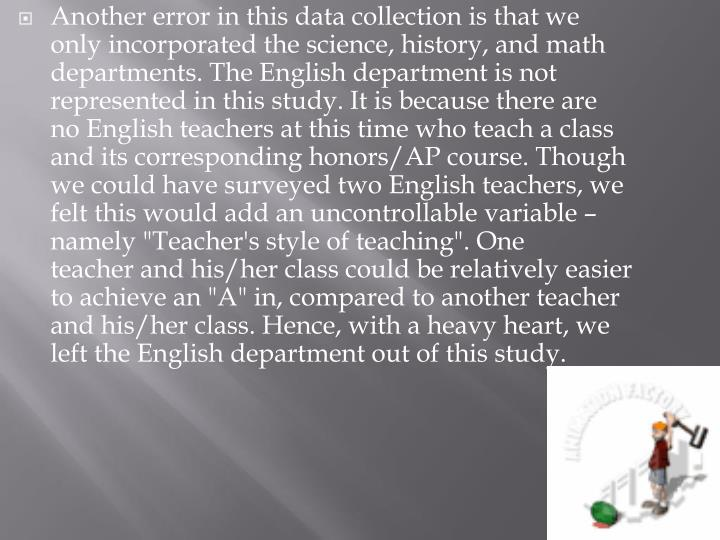 "Another error in this data collection is that we only incorporated the science, history, and math departments. The English department is not represented in this study. It is because there are no English teachers at this time who teach a class and its corresponding honors/AP course. Though we could have surveyed two English teachers, we felt this would add an uncontrollable variable – namely ""Teacher's style of teaching"". One teacher and his/her class could be relatively easier to achieve an ""A"" in, compared to another teacher and his/her class. Hence, with a heavy heart, we left the English department out of this study."