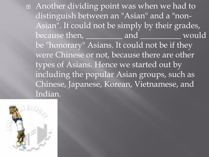 "Another dividing point was when we had to distinguish between an ""Asian"" and a ""non-Asian"". It could not be simply by their grades, because then, _________ and __________ would be ""honorary"" Asians. It could not be if they were Chinese or not, because there are other types of Asians. Hence we started out by including the popular Asian groups, such as Chinese, Japanese, Korean, Vietnamese, and Indian."