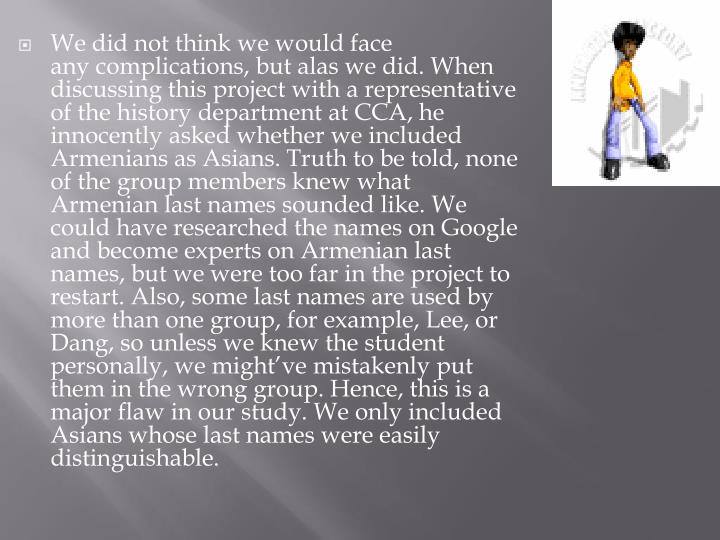 We did not think we would face any complications, but alas we did. When discussing this project with a representative of the history department at CCA, he innocently asked whether we included Armenians as Asians. Truth to be told, none of the group members knew what Armenian last names sounded like. We could have researched the names on Google and become experts on Armenian last names, but we were too far in the project to restart. Also, some last names are used by more than one group, for example, Lee, or Dang, so unless we knew the student personally, we might've mistakenly put them in the wrong group. Hence, this is a major flaw in our study. We only included Asians whose last names were easily distinguishable.