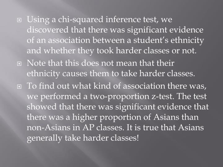 Using a chi-squared inference test, we discovered that there was significant evidence of an association between a student's ethnicity and whether they took harder classes or not.