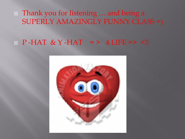 Thank you for listening … and being a SUPERLY AMAZINGLY FUNNY CLASS =)
