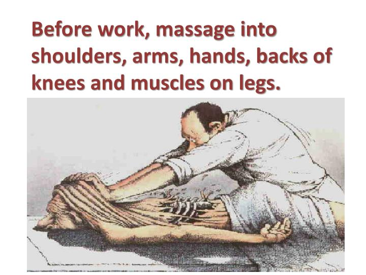 Before work, massage into shoulders, arms, hands, backs of knees and muscles on legs.