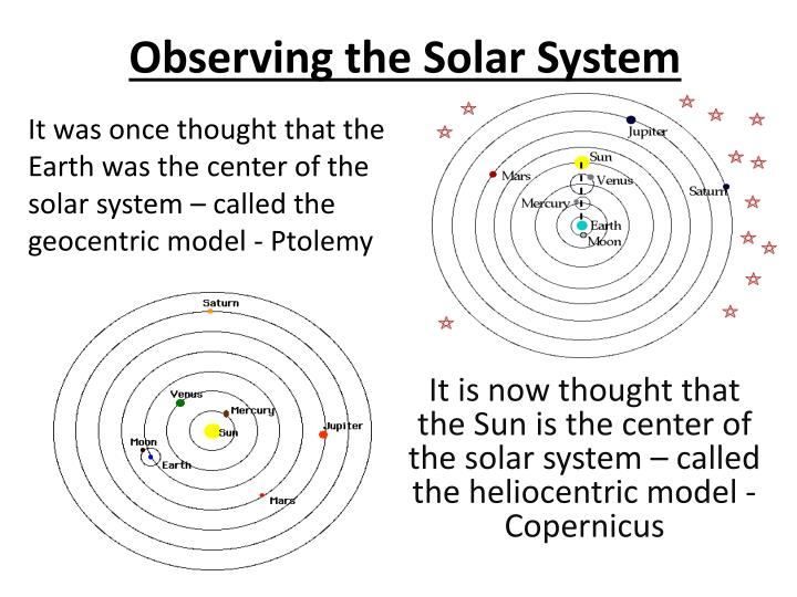 It was once thought that the Earth was the center of the solar system – called the geocentric model - Ptolemy