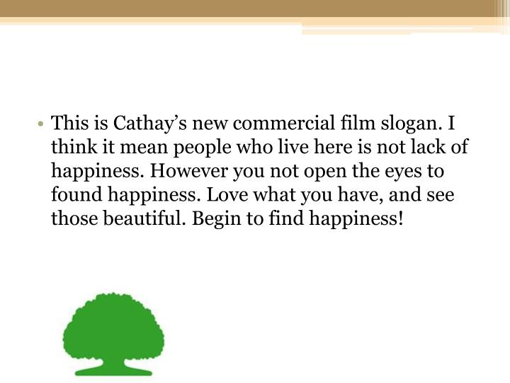 This is Cathay's new commercial film slogan. I think it mean people who live here is not lack of happiness. However you not open the eyes to found happiness. Love what you have, and see those beautiful. Begin to find happiness!