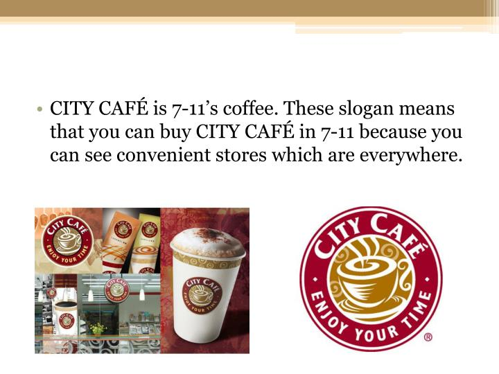 CITY CAFÉ is 7-11's coffee. These slogan means that you can buy CITY CAFÉ in 7-11 because you can