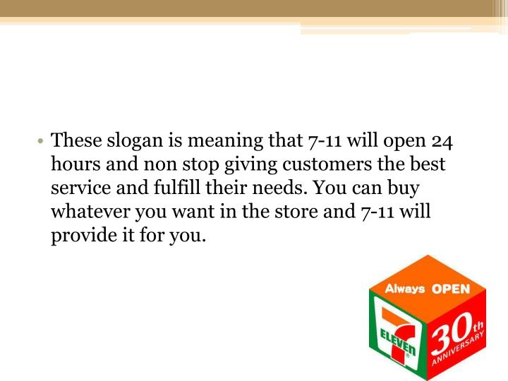 These slogan is meaning that 7-11 will open 24 hours and non stop giving customers the best service and fulfill their needs. You can buy whatever you want in the store and 7-11 will provide it for you.