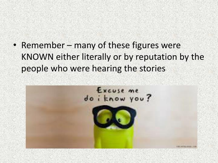 Remember – many of these figures were KNOWN either literally or by reputation by the people who were hearing the stories