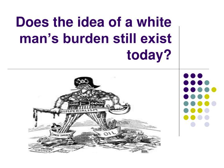 Does the idea of a white man's burden still exist today?