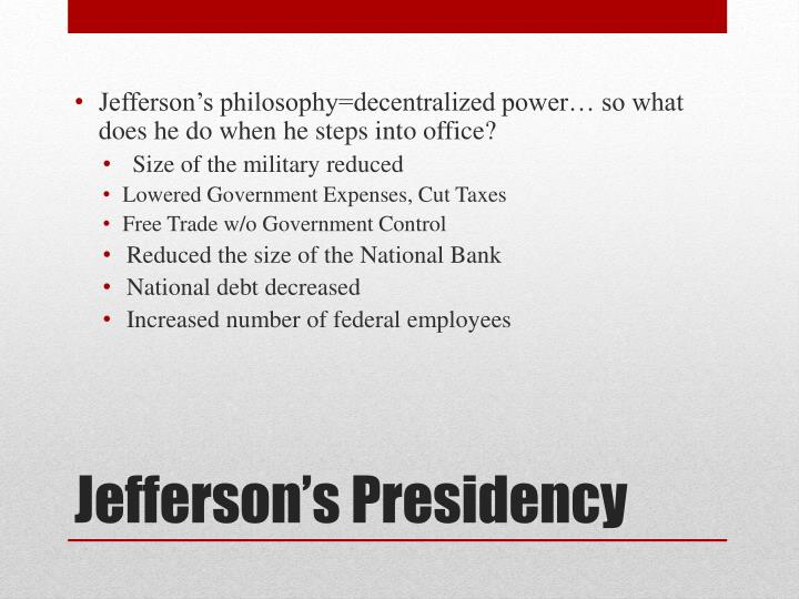 Jefferson's philosophy=decentralized power… so what does he do when he steps into office?