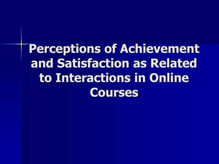 Perceptions of achievement and satisfaction as related to interactions in online courses