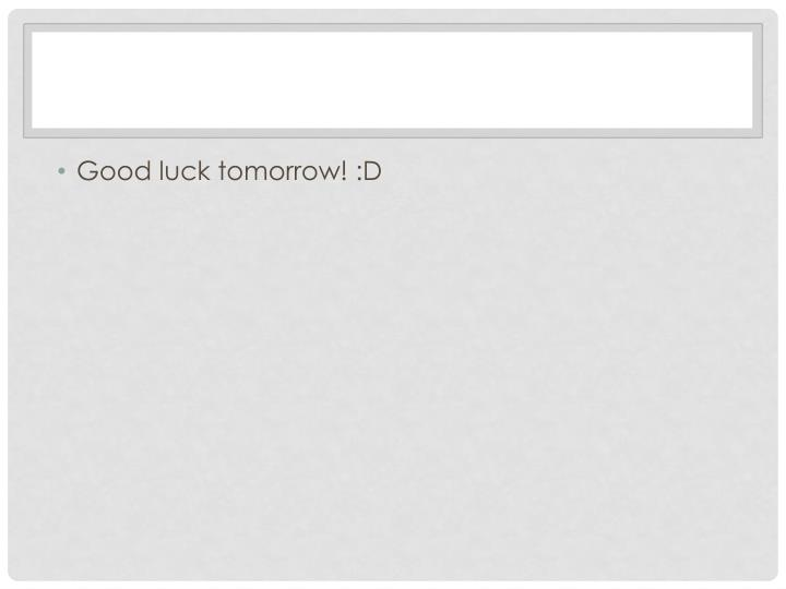 Good luck tomorrow! :D