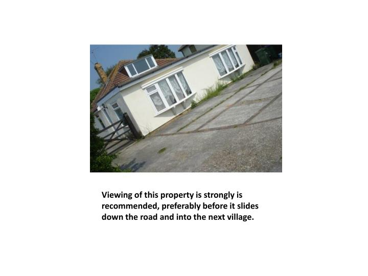 Viewing of this property is strongly is recommended, preferably before it slides down the road and into the next village.