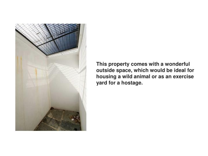 This property comes with a wonderful outside space, which would be ideal for housing a wild animal or as an exercise yard for a hostage.
