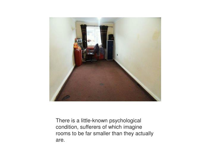 There is a little-known psychological condition, sufferers of which imagine rooms to be far smaller than they actually are.