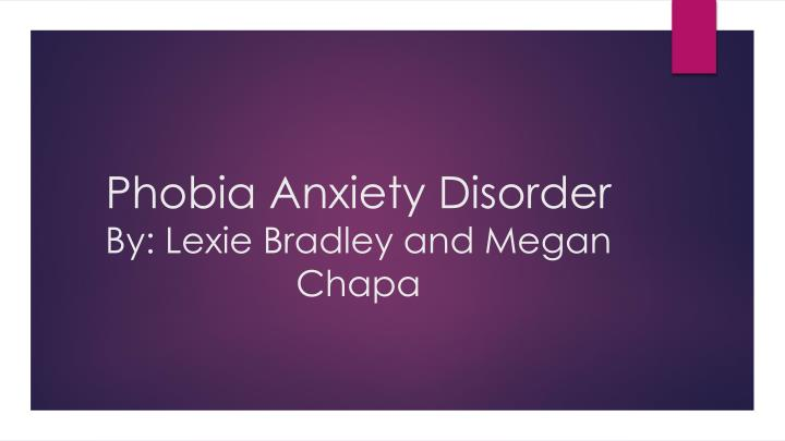 Phobia anxiety disorder by lexie bradley and megan chapa