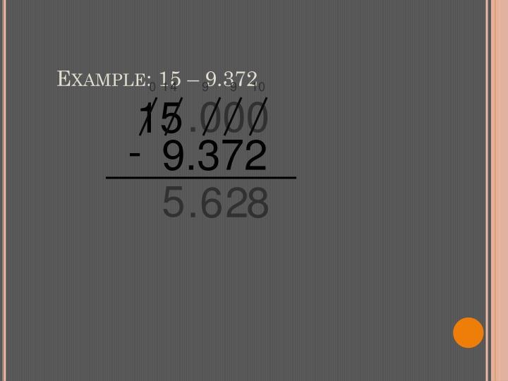 Example: 15 – 9.372