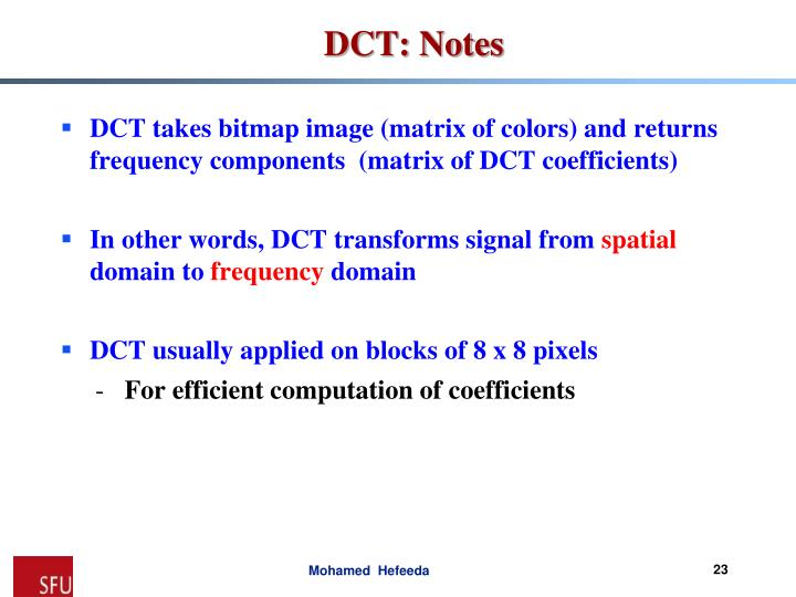 DCT takes bitmap image (matrix of colors) and returns frequency components  (matrix of DCT coefficients)