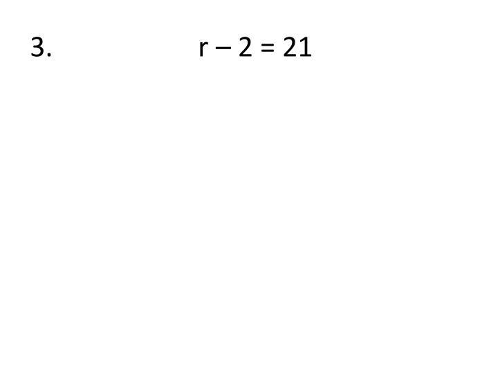 3.                     r – 2 = 21