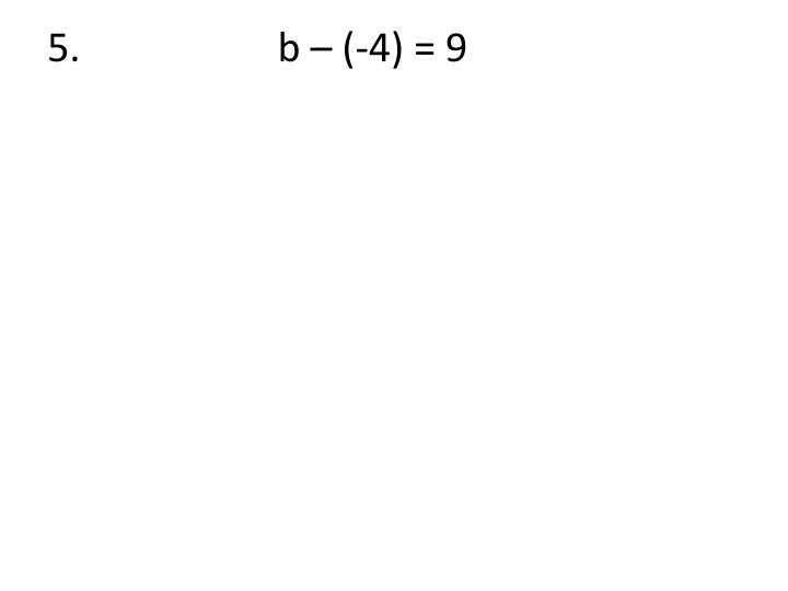 5.                    b – (-4) = 9