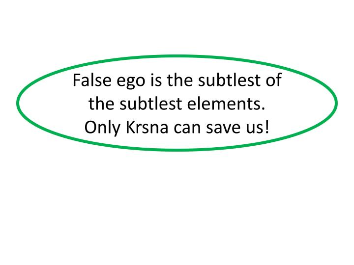 False ego is the subtlest of the subtlest elements.