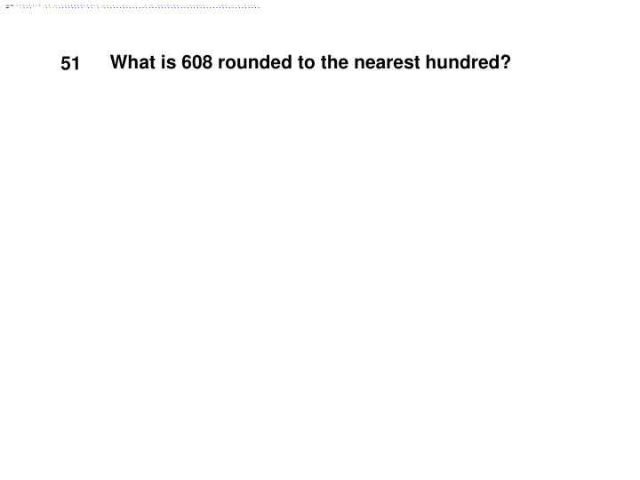 What is 608 rounded to the nearest hundred?