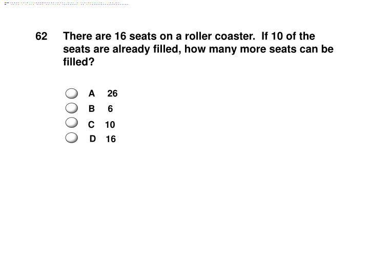 There are 16 seats on a roller coaster.  If 10 of the seats are already filled, how many more seats can be filled?