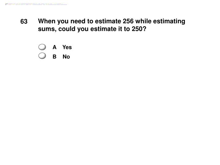 When you need to estimate 256 while estimating sums, could you estimate it to 250?