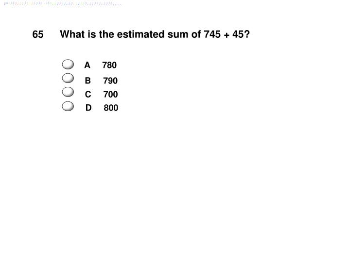 What is the estimated sum of 745 + 45?