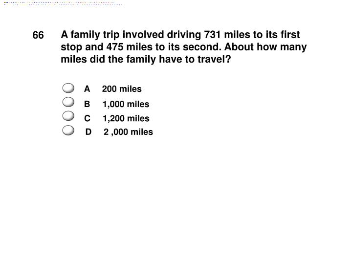 A family trip involved driving 731 miles to its first stop and 475 miles to its second. About how many miles did the family have to travel?