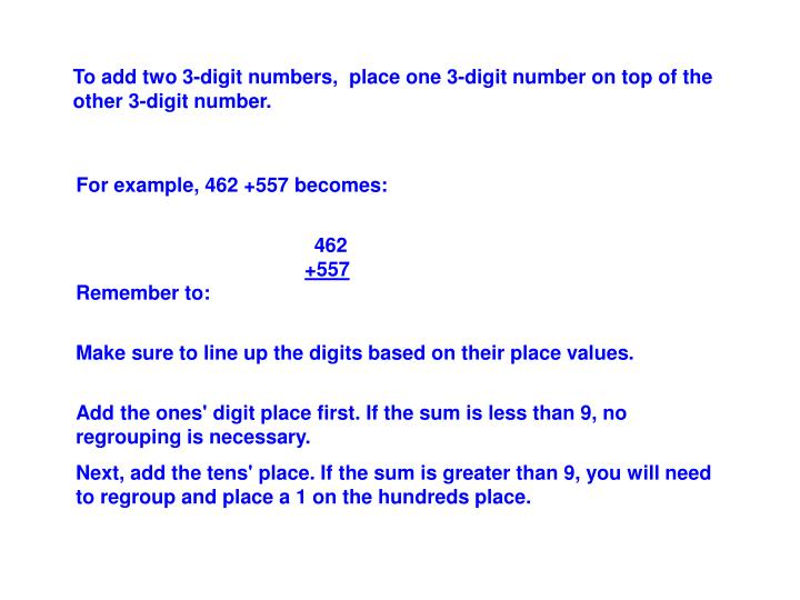 To add two 3-digit numbers,  place one 3-digit number on top of the other 3-digit number.