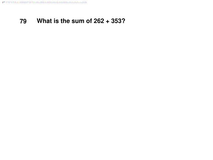 What is the sum of 262 + 353?
