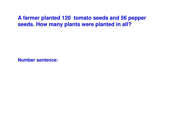 A farmer planted 120  tomato seeds and 56 pepper seeds. How many plants were planted in all?