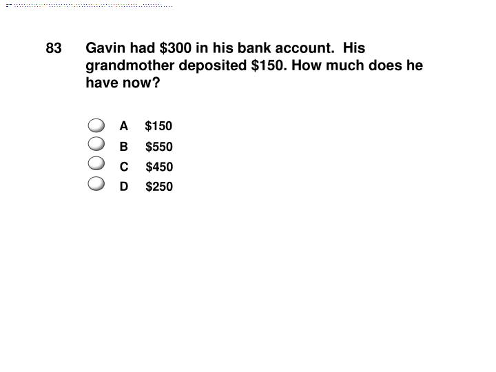 Gavin had $300 in his bank account.  His grandmother deposited $150. How much does he have now?