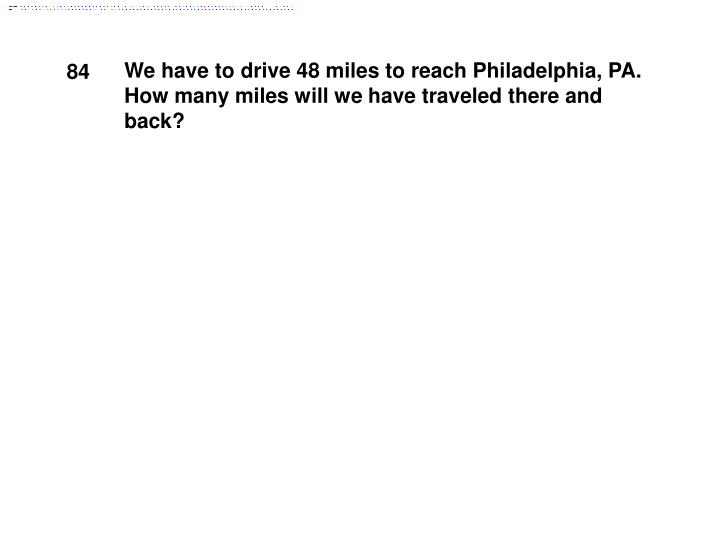 We have to drive 48 miles to reach Philadelphia, PA. How many miles will we have traveled there and back?