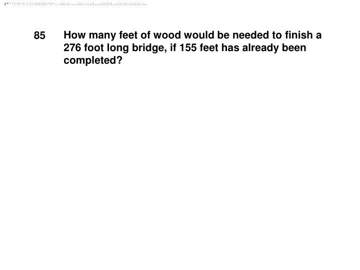 How many feet of wood would be needed to finish a 276 foot long bridge, if 155 feet has already been completed?