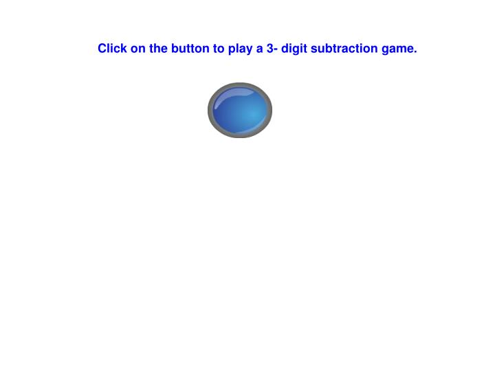 Click on the button to play a 3- digit subtraction game.