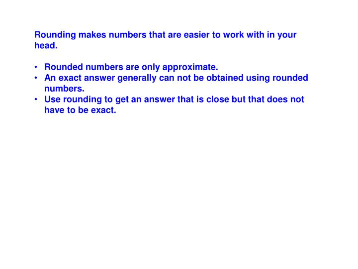 Rounding makes numbers that are easier to work with in your head.