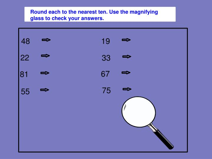 Round each to the nearest ten. Use the magnifying glass to check your answers.