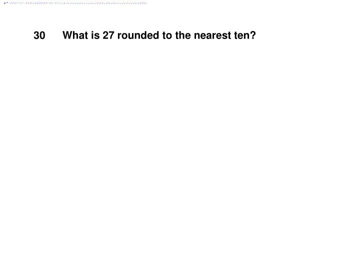 What is 27 rounded to the nearest ten?